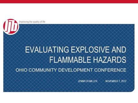 EVALUATING EXPLOSIVE AND FLAMMABLE HAZARDS OHIO COMMUNITY DEVELOPMENT CONFERENCE JENNIFER MILLERNOVEMBER 7, 2012.