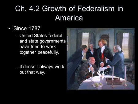 Ch. 4.2 Growth of Federalism in America Since 1787 –United States federal and state governments have tried to work together peacefully. –It doesn't always.