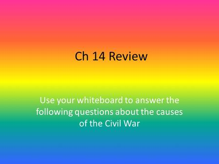 Ch 14 Review Use your whiteboard to answer the following questions about the causes of the Civil War.