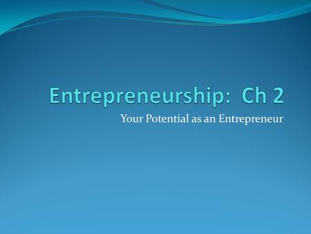 Your Potential as an Entrepreneur. Why Be an Entrepreneur? Rewards of Entrepreneurship Being your own boss Biggest reward of owning a business Gives them.