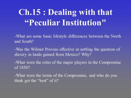 "Ch.15 : Dealing with that ""Peculiar Institution -What are some basic lifestyle differences between the North and South? -Was the Wilmot Proviso effective."
