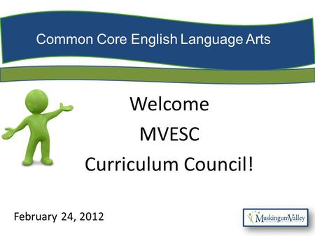 Common Core English Language Arts Welcome MVESC Curriculum Council! February 24, 2012.