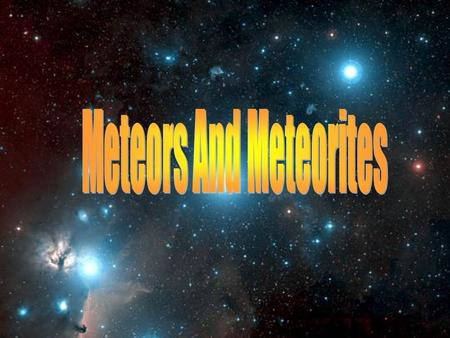 What is a Meteor? A Meteor is a Comet or Asteroid that enters the Earth's atmosphere As the Comet or Asteroid burns up, a streak is left behind. This.