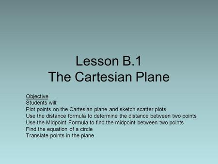 Lesson B.1 The Cartesian Plane Objective Students will: Plot points on the Cartesian plane and sketch scatter plots Use the distance formula to determine.