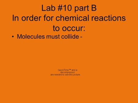 Lab #10 part B In order for chemical reactions to occur: Molecules must collide - They collide w/ a certain impact.