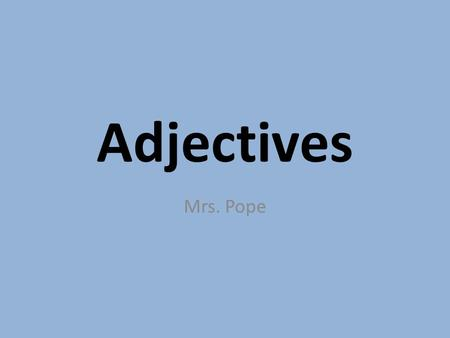 Adjectives Mrs. Pope. What are Adjectives? Adjectives are modifiers. They modify nouns or pronouns. This means they change the image of a noun or pronoun.