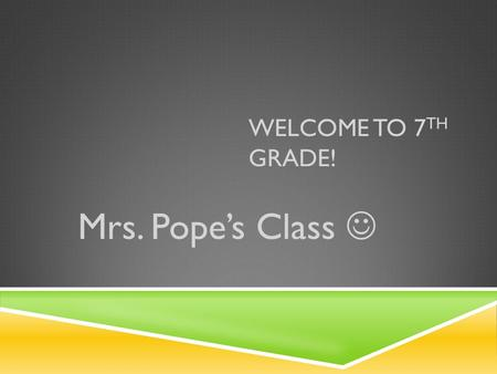WELCOME TO 7 TH GRADE! Mrs. Pope's Class. FUTURE PLANNING  Objective: To give you an authentic education and prepare you for 8 th grade.  Goal: To help.