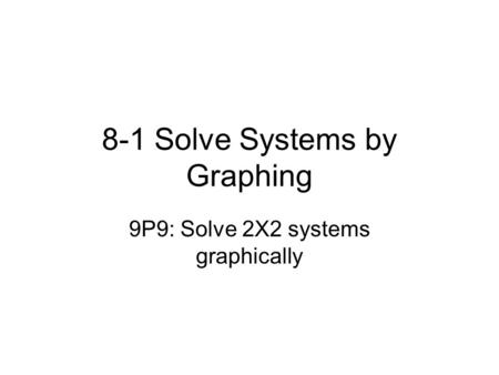 8-1 Solve Systems by Graphing 9P9: Solve 2X2 systems graphically.
