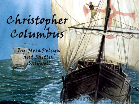 Christopher Columbus By: Mesa Polcyn and Caitlin Caldwell.
