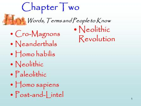 1 Chapter Two Words, Terms and People to Know Cro-Magnons Neanderthals Homo habilis Neolithic Paleolithic Homo sapiens Post-and-Lintel Neolithic Revolution.