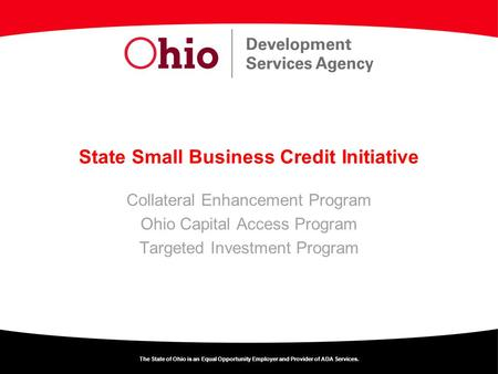 The State of Ohio is an Equal Opportunity Employer and Provider of ADA Services. State Small Business Credit Initiative Collateral Enhancement Program.