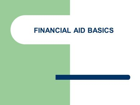 FINANCIAL AID BASICS. TYPES OF FINANCIAL AID SCHOLARSHIPS – INSTITUTIONAL – LOCAL – NATIONAL GRANTS – FEDERAL (Pell) TEACH – STATE WORK STUDY LOANS –