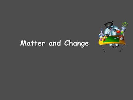 Matter and Change. Chemistry is… …the study of the composition, structure, and properties of matter and the changes it undergoes.