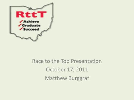 Race to the Top Presentation October 17, 2011 Matthew Burggraf.