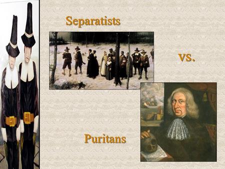 Separatists vs. Puritans. Puritanism Puritans:  Want to totally reform [purify] the Church of England.