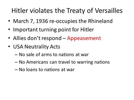 Hitler violates the Treaty of Versailles March 7, 1936 re-occupies the Rhineland Important turning point for Hitler Allies don't respond – Appeasement.