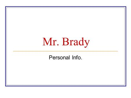 Mr. Brady Personal Info.. 1. Full name – James Anthony Brady 2. Jim: Born in St. Louis, Missouri in 1970. 2 nd favorite team.