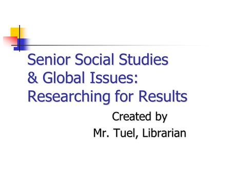 Senior Social Studies & Global Issues: Researching for Results Created by Mr. Tuel, Librarian.