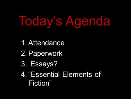 "Today's Agenda 1.Attendance 2.Paperwork 3. Essays? 4.""Essential Elements of Fiction"""