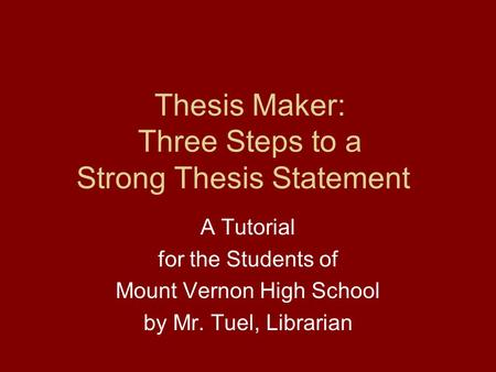 Thesis Maker: Three Steps to a Strong Thesis Statement A Tutorial for the Students of Mount Vernon High School by Mr. Tuel, Librarian.