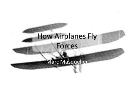 Marc Masquelier How Airplanes Fly Forces. Your Ideas… What is an airplane? What are wings? A heavier-than-air aircraft kept aloft by the upward thrust.