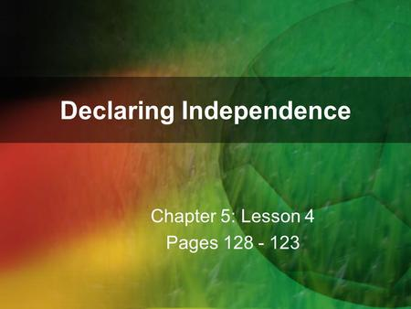 Declaring Independence Chapter 5: Lesson 4 Pages 128 - 123.