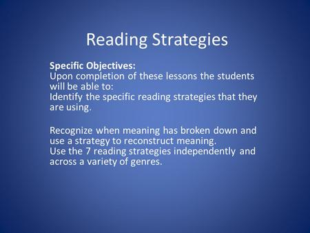 Reading Strategies Specific Objectives: Upon completion of these lessons the students will be able to: Identify the specific reading strategies that they.