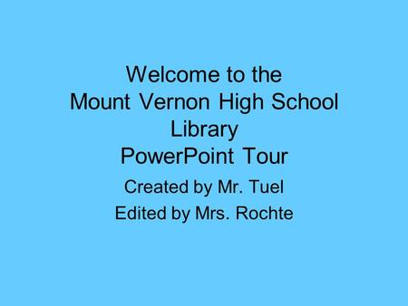 Welcome to the Mount Vernon High School Library PowerPoint Tour Created by Mr. Tuel Edited by Mrs. Rochte.