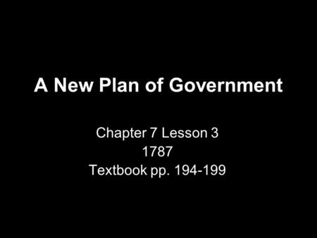 A New Plan of Government Chapter 7 Lesson 3 1787 Textbook pp. 194-199.