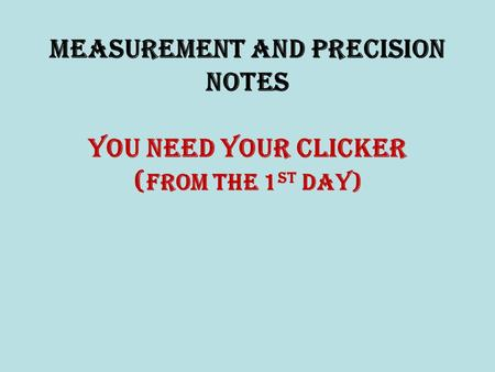 Measurement and Precision NOTES You need your clicker ( from the 1 st Day)