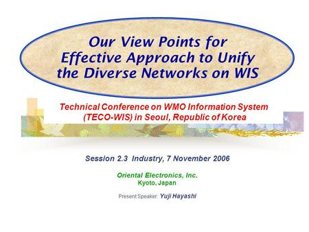 Our View Points for Effective Approach to Unify the Diverse Networks on WIS Session 2.3 Industry, 7 November 2006 Oriental Electronics, Inc. Kyoto, Japan.