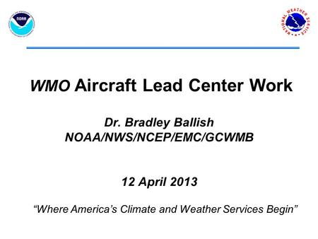 "WMO Aircraft Lead Center Work Dr. Bradley Ballish NOAA/NWS/NCEP/EMC/GCWMB 12 April 2013 ""Where America's Climate and Weather Services Begin"""