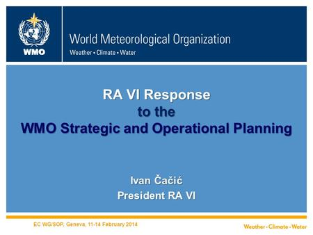 WMO RA VI Response to the WMO Strategic and Operational Planning Ivan Čačić President RA VI EC WG/SOP, Geneva, 11-14 February 2014.
