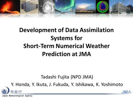 Development of Data Assimilation Systems for Short-Term Numerical Weather Prediction at JMA Tadashi Fujita (NPD JMA) Y. Honda, Y. Ikuta, J. Fukuda, Y.