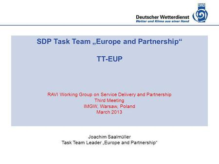 "SDP Task Team ""Europe and Partnership"" TT-EUP RAVI Working Group on Service Delivery and Partnership Third Meeting IMGW, Warsaw, Poland March 2013 Joachim."