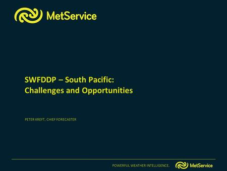 POWERFUL WEATHER INTELLIGENCE. SWFDDP – South Pacific: Challenges and Opportunities PETER KREFT, CHIEF FORECASTER.