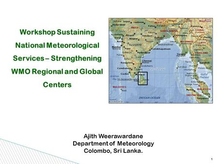1 Workshop Sustaining National Meteorological Services – Strengthening WMO Regional and Global Centers Ajith Weerawardane Department of Meteorology Colombo,