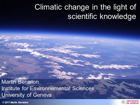 © 2011 Martin Beniston Climatic change in the light of scientific knowledge Martin Beniston Institute for Environnemental Sciences University of Geneva.