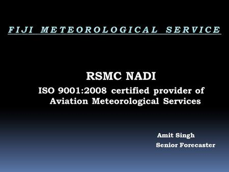 RSMC NADI ISO 9001:2008 certified provider of Aviation Meteorological Services Amit Singh Senior Forecaster.