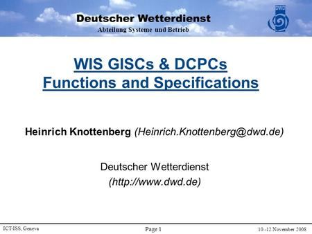 Abteilung Systeme und Betrieb ICT-ISS, Geneva 10.-12.November 2008 Page 1 WIS GISCs & DCPCs Functions and Specifications Heinrich Knottenberg