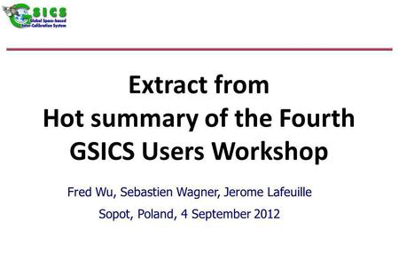 Extract from Hot summary of the Fourth GSICS Users Workshop Fred Wu, Sebastien Wagner, Jerome Lafeuille Sopot, Poland, 4 September 2012.