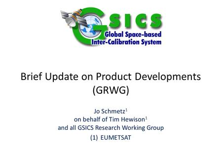 Brief Update on Product Developments (GRWG) Jo Schmetz 1 on behalf of Tim Hewison 1 and all GSICS Research Working Group (1)EUMETSAT.