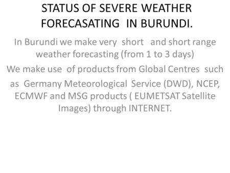 STATUS OF SEVERE WEATHER FORECASATING IN BURUNDI. In Burundi we make very short and short range weather forecasting (from 1 to 3 days) We make use of products.