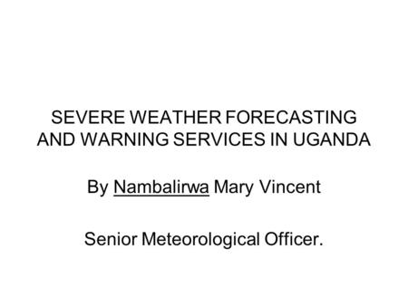 SEVERE WEATHER FORECASTING AND WARNING SERVICES IN UGANDA By Nambalirwa Mary Vincent Senior Meteorological Officer.