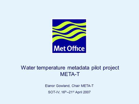 Page 1© Crown copyright Elanor Gowland, Chair META-T SOT-IV, 16 th –21 st April 2007 Water temperature metadata pilot project META-T.