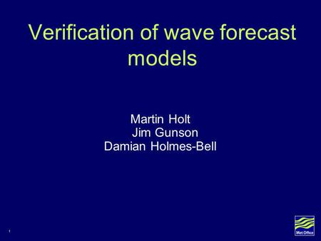 1 Verification of wave forecast models Martin Holt Jim Gunson Damian Holmes-Bell.