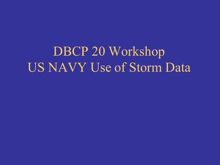 DBCP 20 Workshop US NAVY Use of Storm Data. Tropical Storm warnings 96 hours prior warning needed Go/No sortie decisions Surface vessels and airborne.