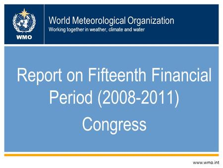 World Meteorological Organization Working together in weather, climate and water Report on Fifteenth Financial Period (2008-2011) Congress www.wmo.int.