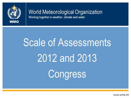 World Meteorological Organization Working together in weather, climate and water Scale of Assessments 2012 and 2013 Congress www.wmo.int WMO.