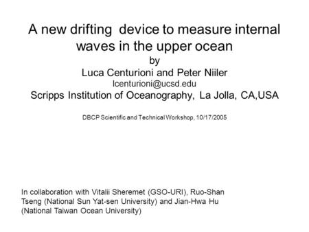 A new drifting device to measure internal waves in the upper ocean by Luca Centurioni and Peter Niiler Scripps Institution of Oceanography,